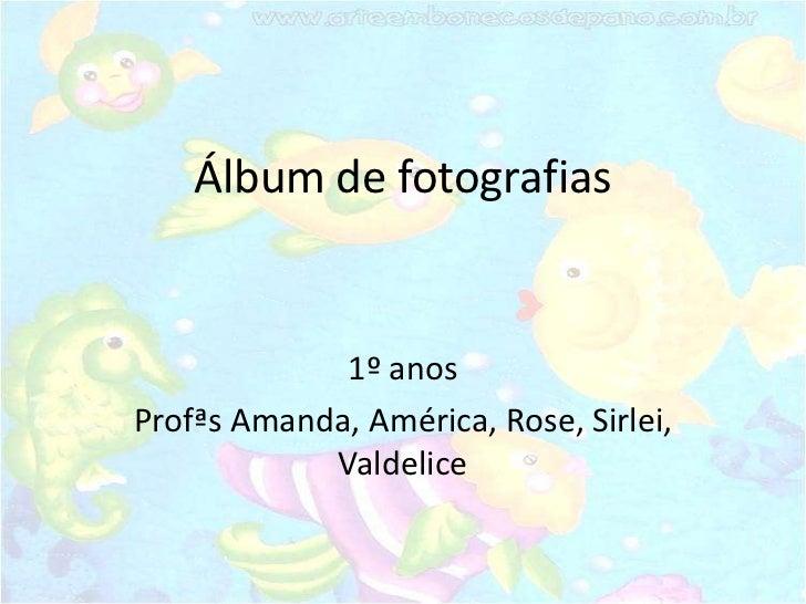 Álbum de fotografias             1º anosProfªs Amanda, América, Rose, Sirlei,            Valdelice