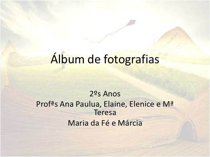 Álbum de fotografias              2ºs AnosProfªs Ana Paulua, Elaine, Elenice e Mª                Teresa         Maria da F...