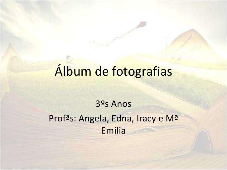 Álbum de fotografias           3ºs AnosProfªs: Angela, Edna, Iracy e Mª             Emilia