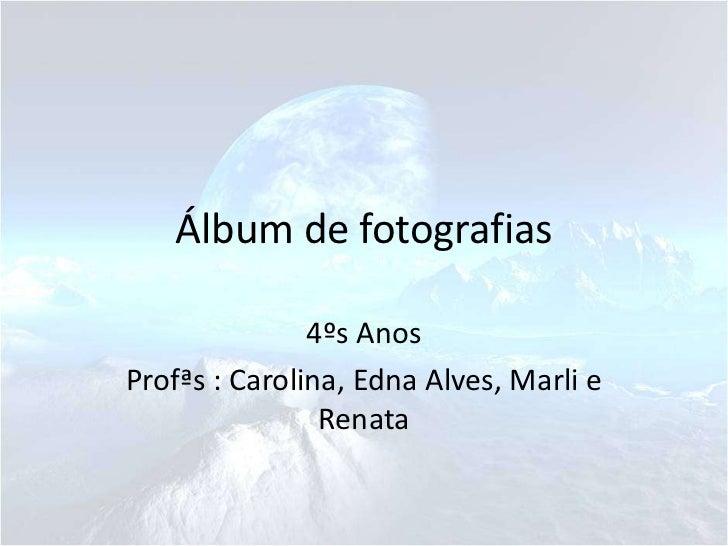 Álbum de fotografias               4ºs AnosProfªs : Carolina, Edna Alves, Marli e                Renata