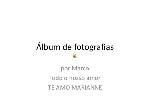 Álbum de fotografias       por Marco   Todo o nosso amor   TE AMO MARIANNE