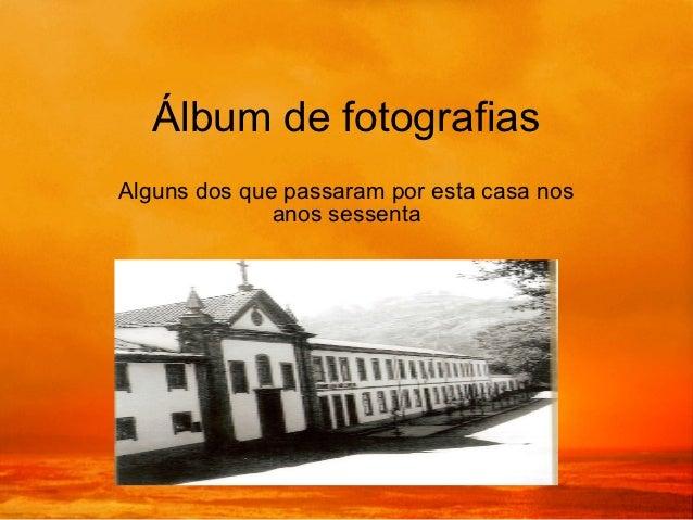 Álbum de fotografiasAlguns dos que passaram por esta casa nos              anos sessenta