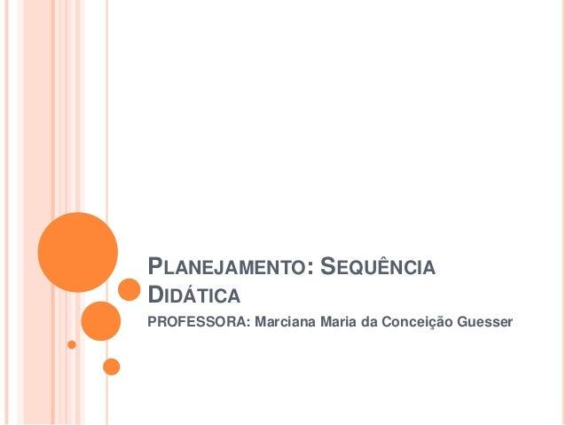 PLANEJAMENTO: SEQUÊNCIA DIDÁTICA PROFESSORA: Marciana Maria da Conceição Guesser