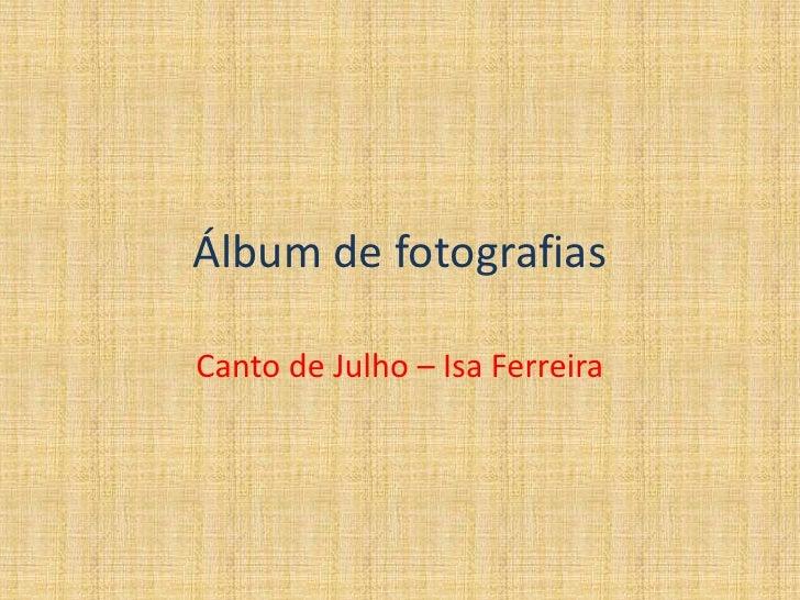 Álbum de fotografias<br />Canto de Julho – Isa Ferreira<br />