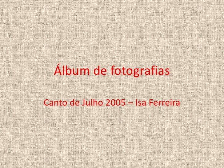 Álbum de fotografias<br />Canto de Julho 2005 – Isa Ferreira<br />