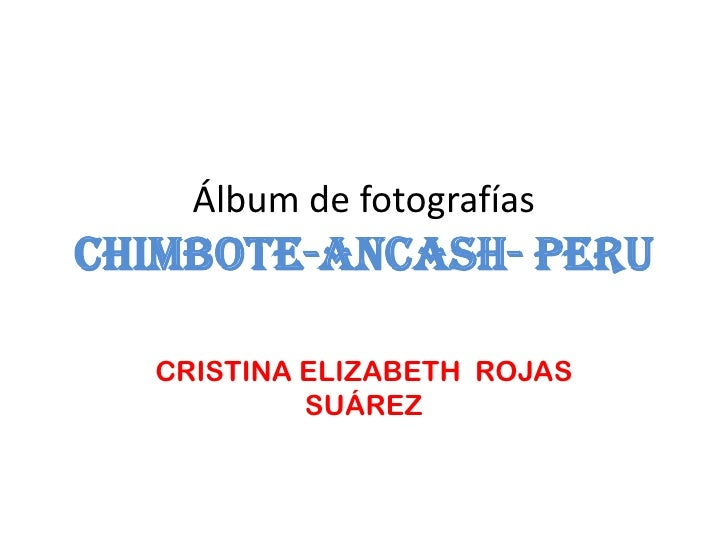 Álbum de fotografíasCHIMBOTE-ANCASH- PERU  CRISTINA ELIZABETH ROJAS           SUÁREZ