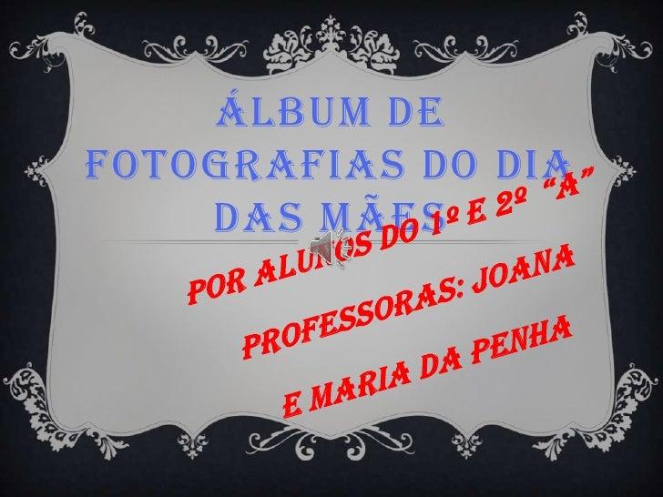 ÁLBUM DEFOTOGRAFIAS DO DIA    DAS MÃES