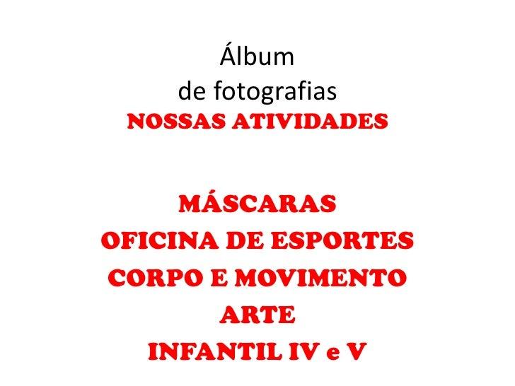 Álbum    de fotografias NOSSAS ATIVIDADES     MÁSCARASOFICINA DE ESPORTESCORPO E MOVIMENTO       ARTE   INFANTIL IV e V