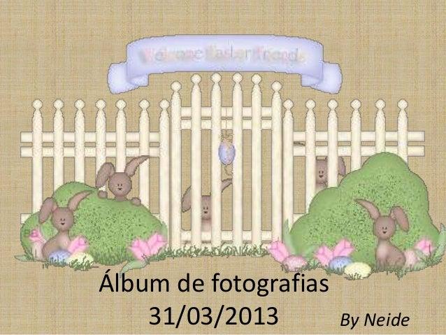 Álbum de fotografias31/03/2013 By Neide