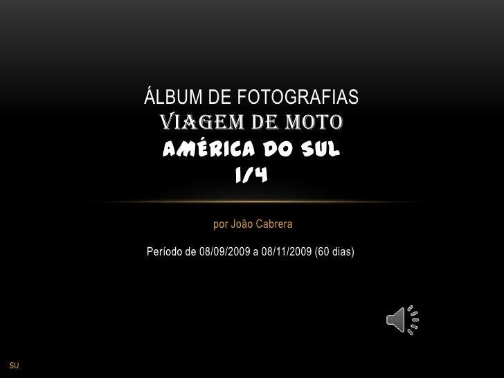 por João Cabrera<br />Álbum de fotografiasVIAGEM de motoAMÉRICA DO SUL1/4<br />Período de 08/09/2009 a 08/11/2009 (60 dias...