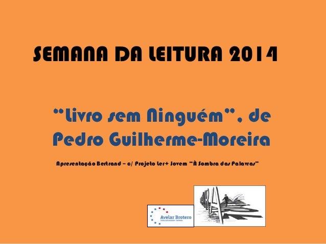 """SEMANA DA LEITURA 2014 """"Livro sem Ninguém"""", de Pedro Guilherme-Moreira Apresentação Bertrand – c/ Projeto Ler+ Jovem """"À So..."""