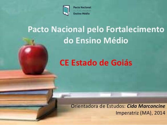 Pacto Nacional pelo Fortalecimento do Ensino Médio CE Estado de Goiás Orientadora de Estudos: Cida Marconcine Imperatriz (...