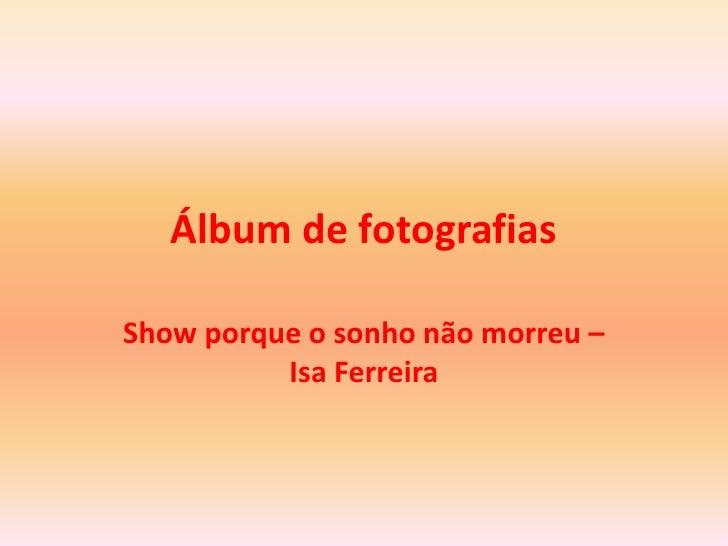 Álbum de fotografias<br />Show porque o sonhonãomorreu – Isa Ferreira<br />