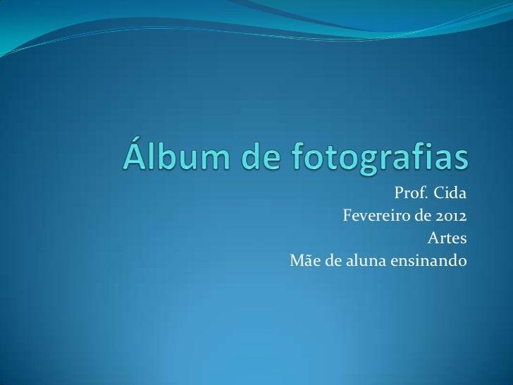 Prof. Cida      Fevereiro de 2012                  ArtesMãe de aluna ensinando