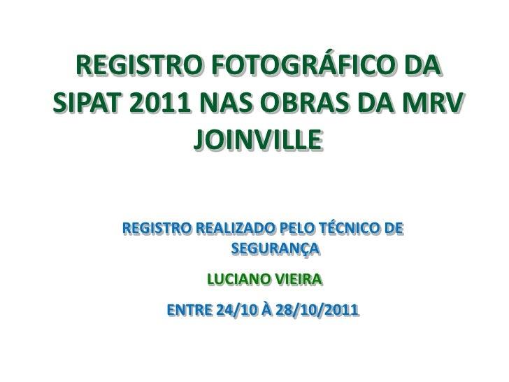 REGISTRO FOTOGRÁFICO DASIPAT 2011 NAS OBRAS DA MRV          JOINVILLE    REGISTRO REALIZADO PELO TÉCNICO DE               ...