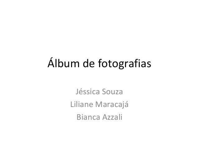 Álbum de fotografiasJéssica SouzaLiliane MaracajáBianca Azzali
