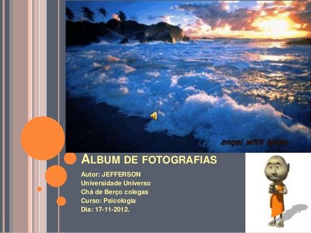 ÁLBUM DE FOTOGRAFIASAutor: JEFFERSONUniversidade UniversoChá de Berço colegasCurso: PsicologiaDia: 17-11-2012.