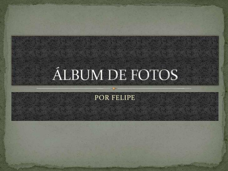 POR FELIPE<br />ÁLBUM DE FOTOS<br />