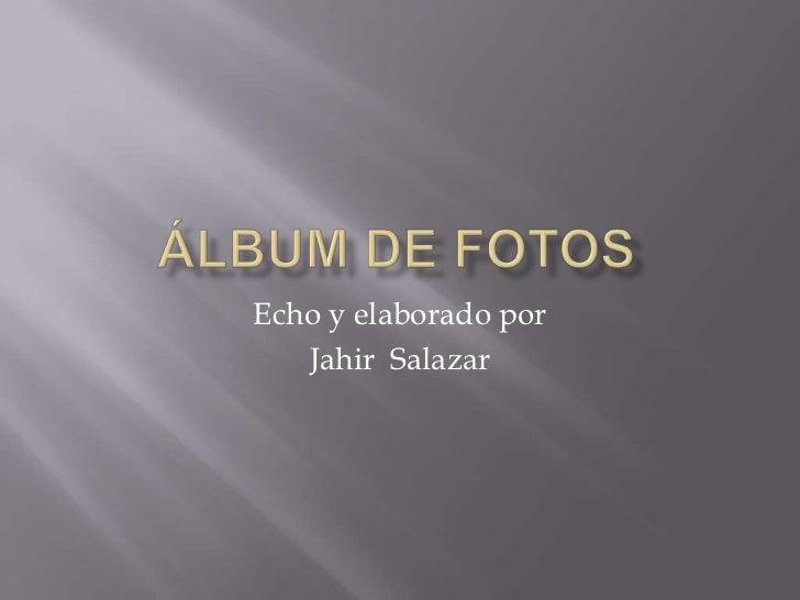 Echo y elaborado por   Jahir Salazar