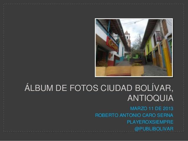 ÁLBUM DE FOTOS CIUDAD BOLÍVAR,                    ANTIOQUIA                         MARZO 11 DE 2013              ROBERTO ...