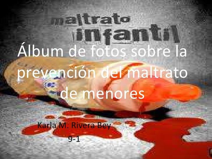 Álbum de fotos sobre laprevención del maltrato     de menores  Karla M. Rivera Bey          9-1
