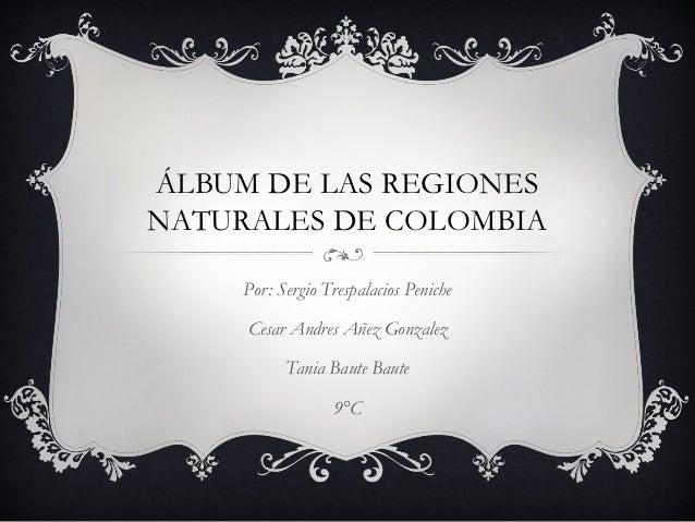 ÁLBUM DE LAS REGIONESNATURALES DE COLOMBIA     Por: Sergio Trespalacios Peniche     Cesar Andres Añez Gonzalez           T...