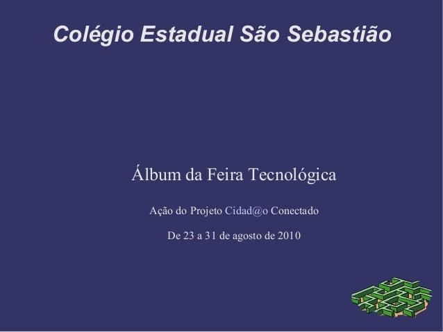 Colégio Estadual São Sebastião Álbum da Feira Tecnológica Ação do Projeto Cidad@o Conectado De 23 a 31 de agosto de 2010