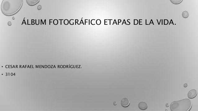 ÁLBUM FOTOGRÁFICO ETAPAS DE LA VIDA.  • CESAR RAFAEL MENDOZA RODRÍGUEZ.  • 3104