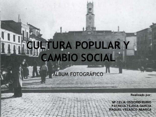 CULTURA POPULAR Y CAMBIO SOCIAL ÁLBUM FOTOGRÁFICO Realizado por: Mª CELIA OSSORIO RUBIO PATRICIA TEJEDA GARCÍA RAQUEL VELA...