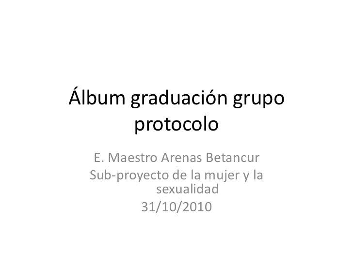 Álbum graduación grupo protocolo<br />E. Maestro Arenas Betancur<br />Sub-proyecto de la mujer y la sexualidad<br />31/10/...