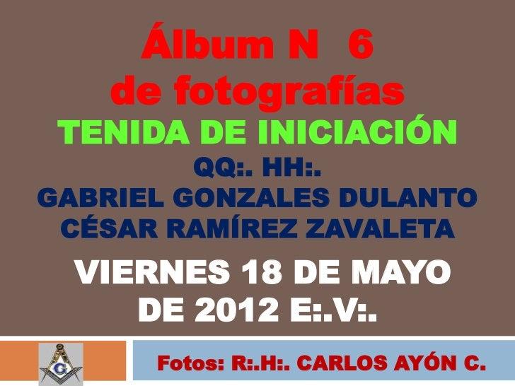 Álbum N 6   de fotografías TENIDA DE INICIACIÓN         QQ:. HH:.GABRIEL GONZALES DULANTO CÉSAR RAMÍREZ ZAVALETA  VIERNES ...