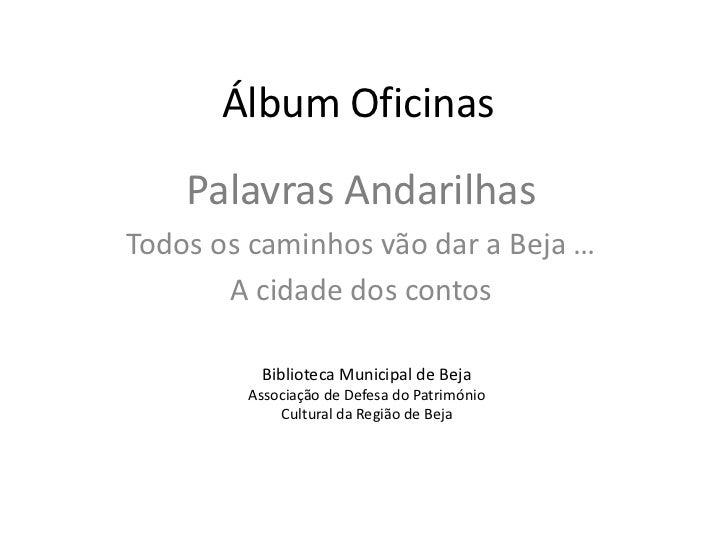 Álbum Oficinas    Palavras AndarilhasTodos os caminhos vão dar a Beja …       A cidade dos contos         Biblioteca Munic...