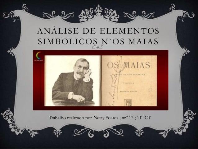 ANÁLISE DE ELEMENTOS SIMBOLICOS N`OS MAIAS Trabalho realizado por Neizy Soares ; nrº 17 ; 11º CT