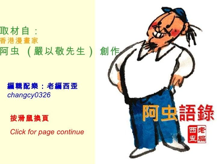 取材自: 香港漫畫家 阿虫  ( 嚴以敬先生 )  創作   編輯配樂:老編西歪 changcy0326 按滑鼠換頁   Click for page continue