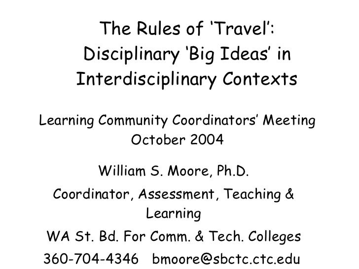 The Rules of 'Travel': Disciplinary 'Big Ideas' in Interdisciplinary Contexts William S. Moore, Ph.D. Coordinator, Assessm...
