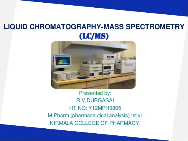 LIQUID CHROMATOGRAPHY-MASS SPECTROMETRY  (LC/MS)  Presented by: R.V.DURGASAI HT.NO: Y12MPH0865 M.Pharm (pharmaceutical ana...