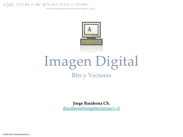 Imagen Digital <ul><li>Bits y Vectores </li></ul><ul><li>Jorge Barahona Ch. </li></ul><ul><li>[email_address] </li></ul>