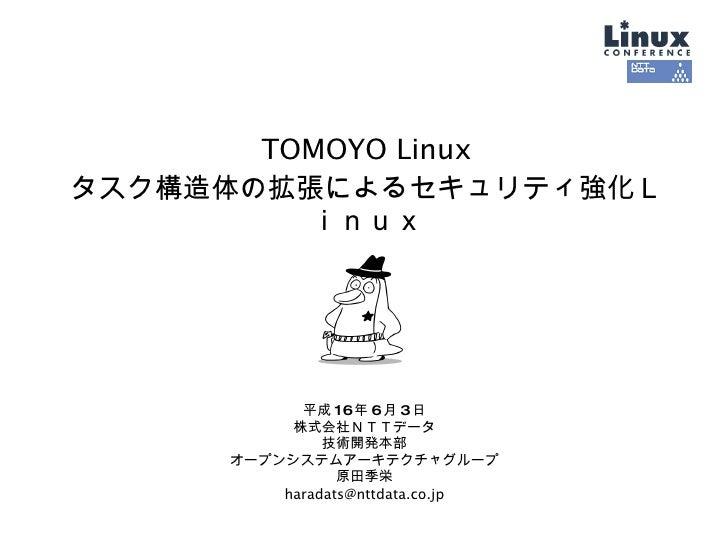 TOMOYO Linux タスク構造体の拡張によるセキュリティ強化Linux 平成 16 年 6 月 3 日 株式会社NTTデータ 技術開発本部 オープンシステムアーキテクチャグループ 原田季栄 [email_address]