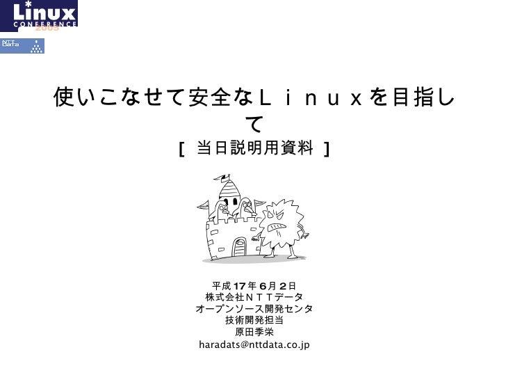 使いこなせて安全なLinuxを目指して [  当日説明用資料  ] 平成 17 年 6 月 2 日 株式会社NTTデータ オープンソース開発センタ 技術開発担当 原田季栄 [email_address]
