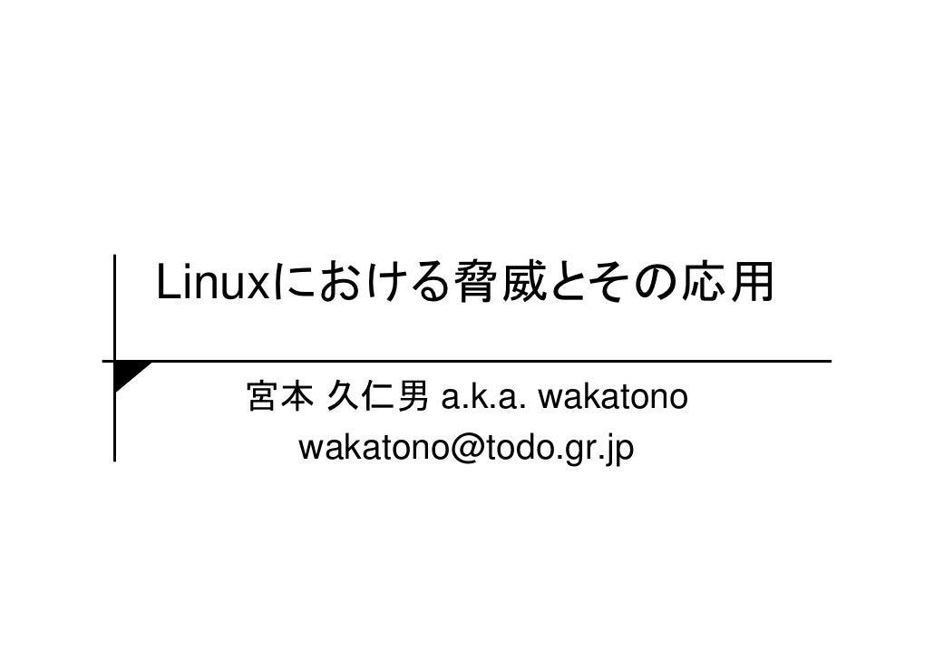 Linuxにおける脅威とその応用  宮本 久仁男 a.k.a. wakatono    wakatono@todo.gr.jp