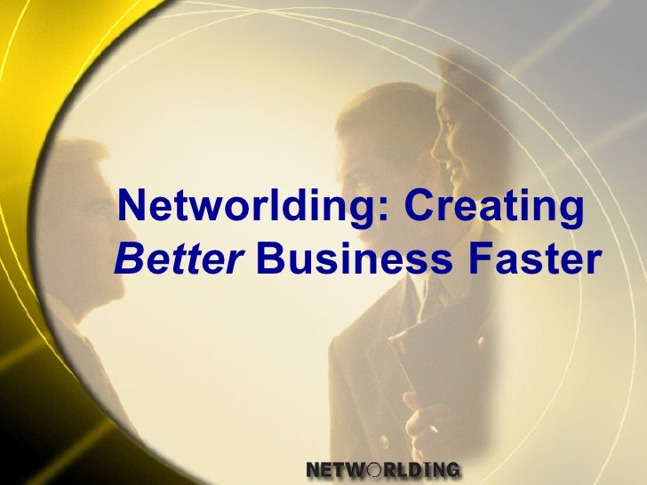 Networlding: Creating  Better  Business Faster