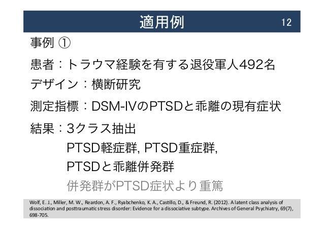 適用例  12 事例 ① 患者:トラウマ経験を有する退役軍人492名 デザイン:横断研究 測定指標:DSM-IVのPTSDと乖離の現有症状 結果:3クラス抽出 PTSD軽症群, PTSD重症群, PTSDと乖離併発群 併発...