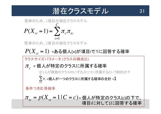 潜在クラスモデル  31 P(Xvi =1) = πcπic c=1 C ∑ 簡単のため、1項目の潜在クラスモデル πc c=1 C ∑ πic = p(Xvi =1 C = c) =個人が一つのクラスに所属する確率の合計 =1 = ...