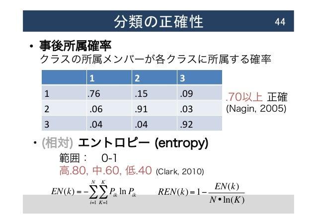 分類の正確性 • 事後所属確率 クラスの所属メンバーが各クラスに所属する確率  ・(相対) エントロピー (entropy) 44 範囲:0-1 高.80, 中.60, 低.40 (Clark, 2010) .70以上 正確 (Nag...