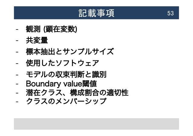記載事項  53 - 観測 (顕在変数) - 共変量 - 標本抽出とサンプルサイズ - 使用したソフトウェア - モデルの収束判断と識別 - Boundary value閾値 - 潜在クラス、構成割合の適切性 - クラスのメ...