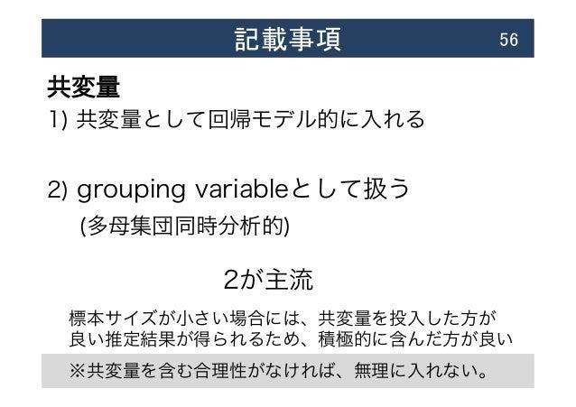 記載事項  56 共変量 1) 共変量として回帰モデル的に入れる 2) grouping variableとして扱う  (多母集団同時分析的) 2が主流 標本サイズが小さい場合には、共変量を投入した方が 良い推定結果が得られるため、積極的...