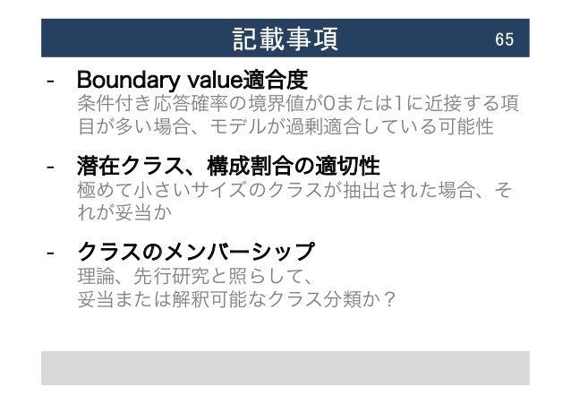 記載事項  65 - Boundary value適合度 条件付き応答確率の境界値が0または1に近接する項 目が多い場合、モデルが過剰適合している可能性 - 潜在クラス、構成割合の適切性 極めて小さいサイズのクラスが抽出された場合、そ ...