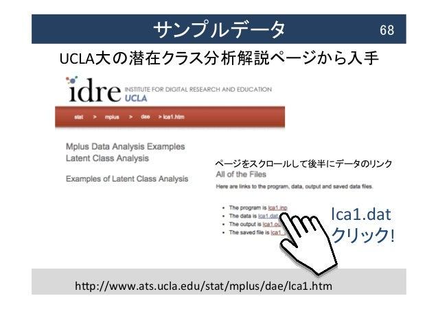 サンプルデータ  68 UCLA大の潜在クラス分析解説ページから入手   hTp://www.ats.ucla.edu/stat/mplus/dae/lca1.htm lca1.dat   クリック! ページをスクロールして後半...