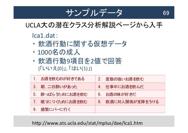 サンプルデータ  69 UCLA大の潜在クラス分析解説ページから入手   hTp://www.ats.ucla.edu/stat/mplus/dae/lca1.htm lca1.dat:   ・ 飲酒行動に関する仮想データ  ...