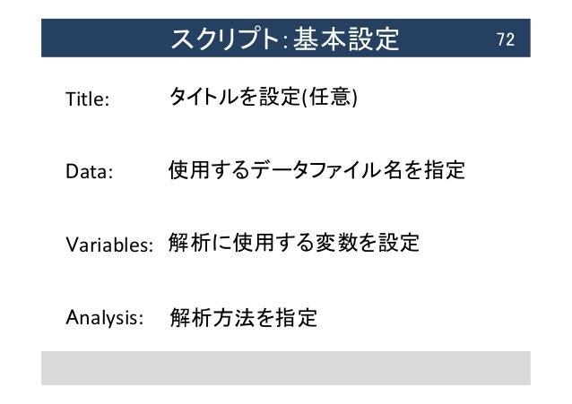 スクリプト:基本設定  72 Title:      Data:      Variables:      Analysis:   タイトルを設定(任意) 使用するデータファイル名を指定 解析に使用する変数を...